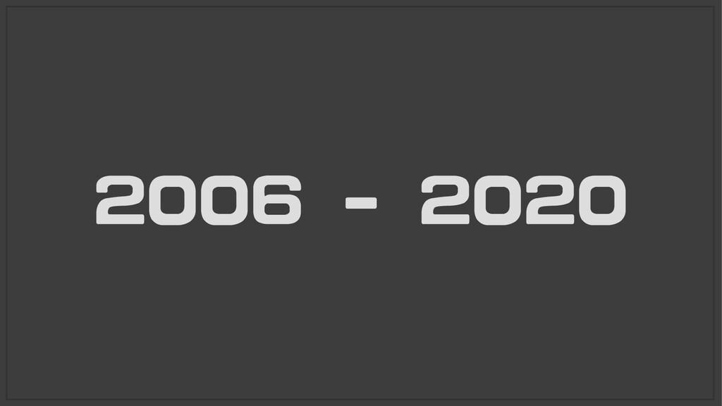 2006 - 2020