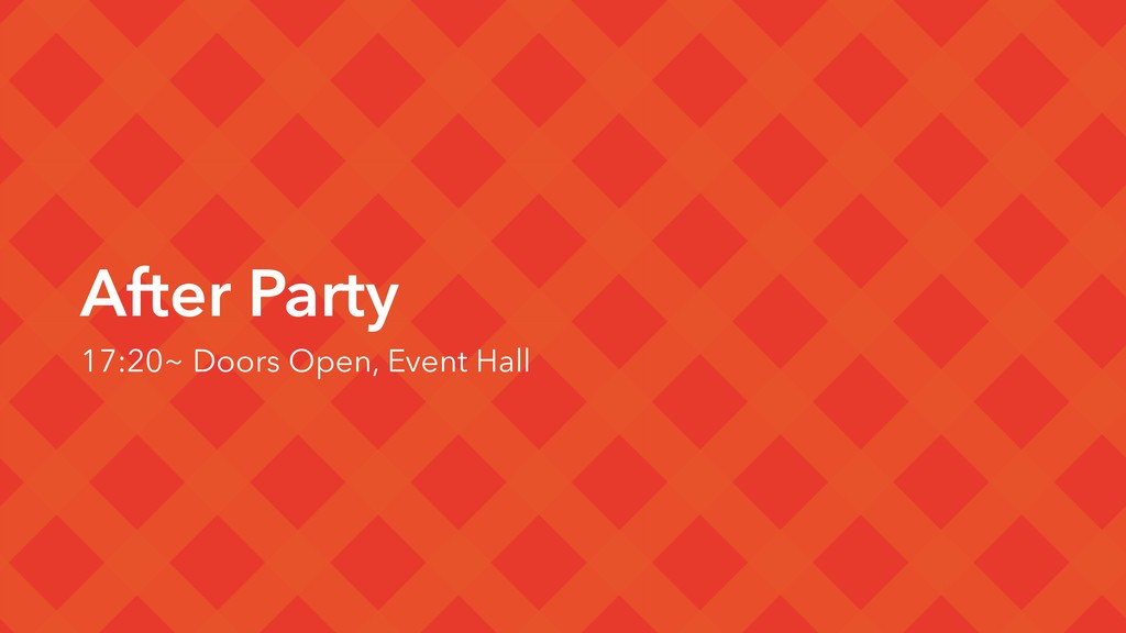 After Party 17:20~ Doors Open, Event Hall