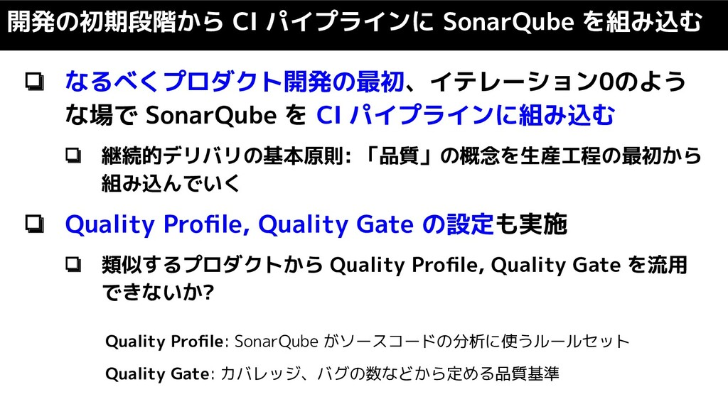 ❏ なるべくプロダクト開発の最初、イテレーション0のよう な場で SonarQube を CI...