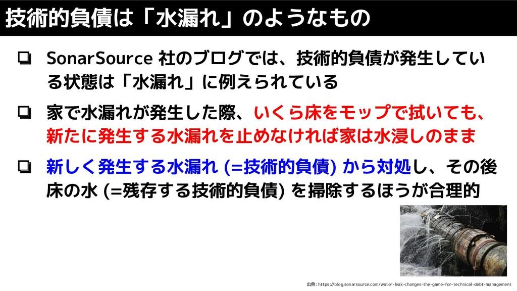 ❏ SonarSource 社のブログでは、技術的負債が発生してい る状態は「水漏れ」に例えら...