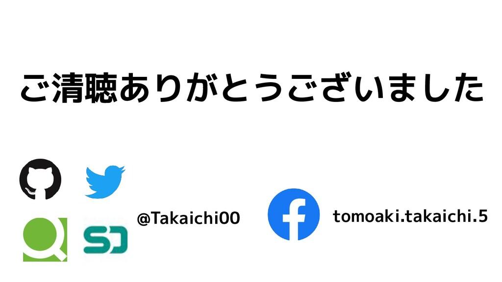 ご清聴ありがとうございました @Takaichi00 tomoaki.takaichi.5