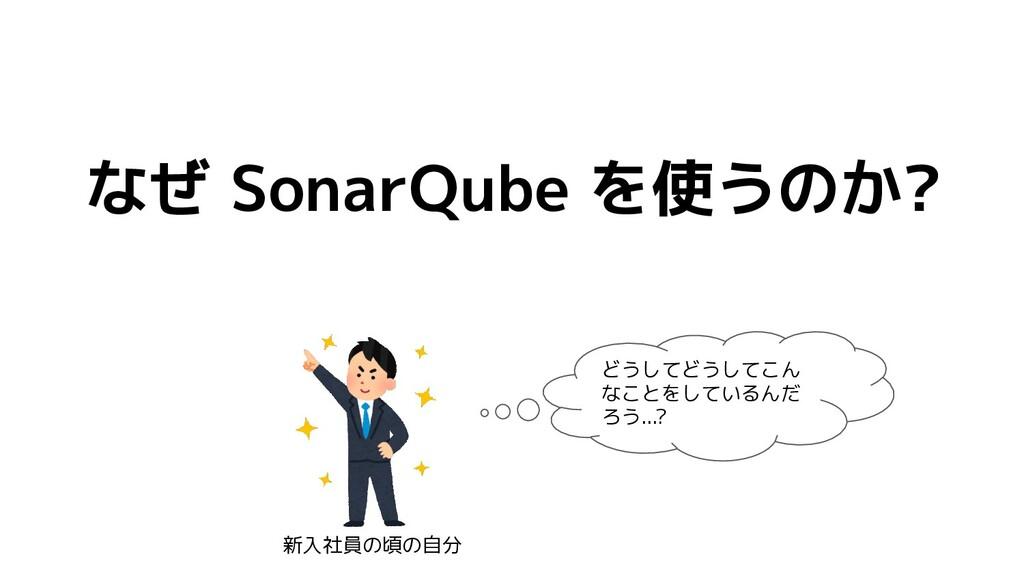 なぜ SonarQube を使うのか? どうしてどうしてこん なことをしているんだ ろう......