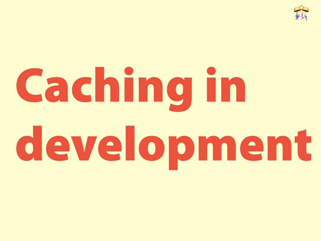 Caching in development