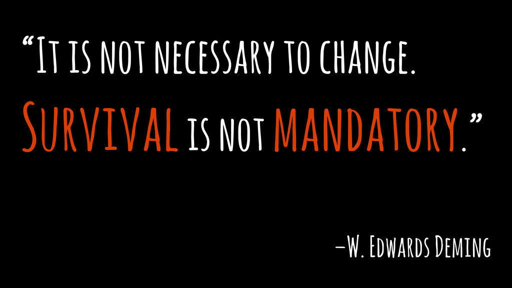 """It is not necessary to change. Survival is not..."