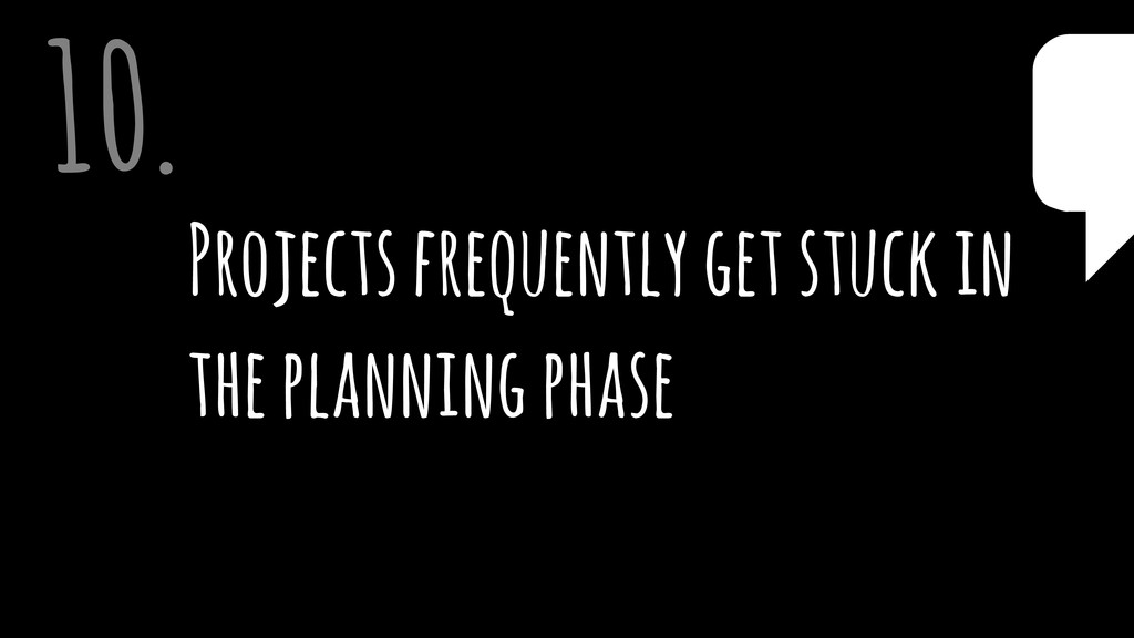 Projects frequently get stuck in the planning p...