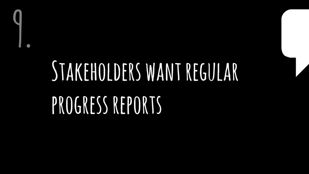 Stakeholders want regular progress reports 9. $