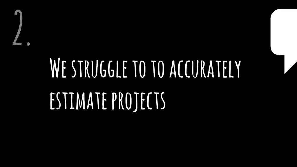 We struggle to to accurately estimate projects ...