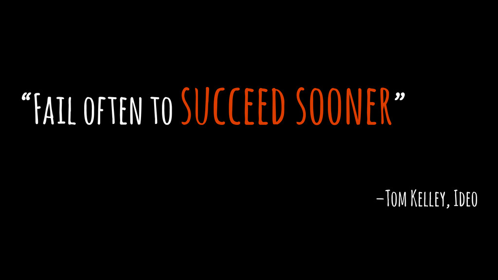 """Fail often to succeed sooner"" –Tom Kelley, Ideo"