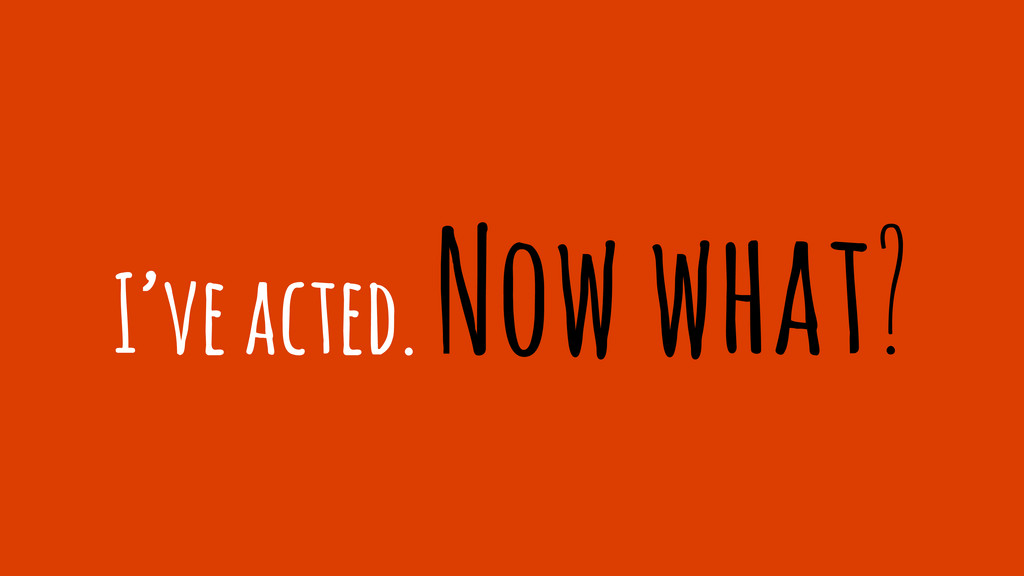 I've acted. Now what?