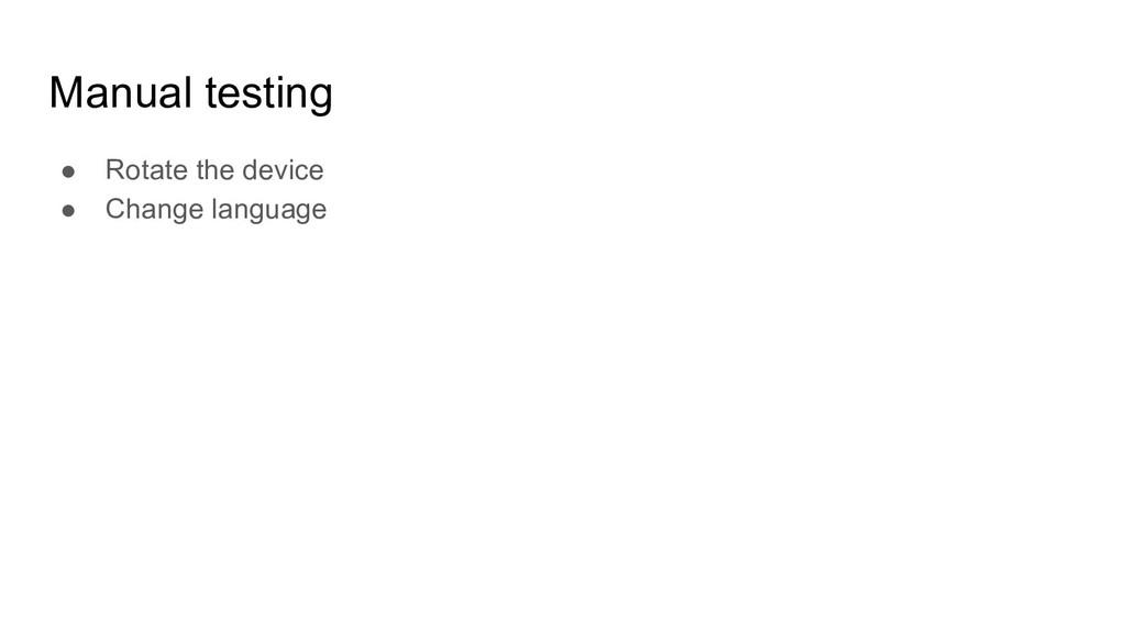 Manual testing ● Rotate the device ● Change lan...