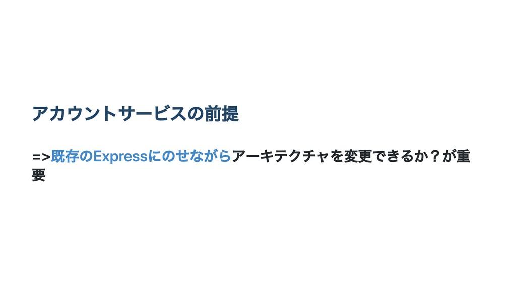 アカウントサービスの前提 =>既存のExpressにのせながらアーキテクチャを変更できるか?が...