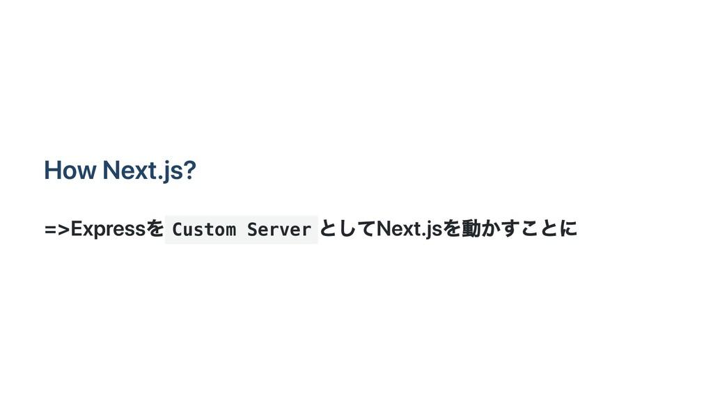 How Next.js? =>Expressを Custom Server としてNext.j...