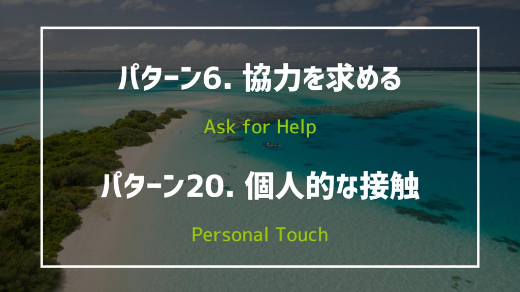 パターン6. 協力を求める Ask for Help パターン20. 個人的な接触 Perso...