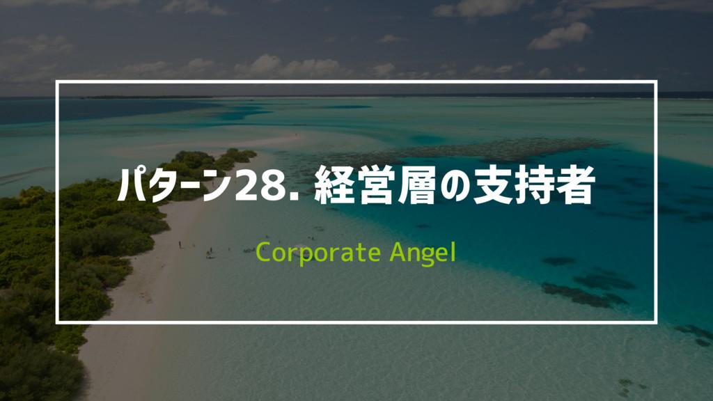 パターン28. 経営層の支持者 Corporate Angel