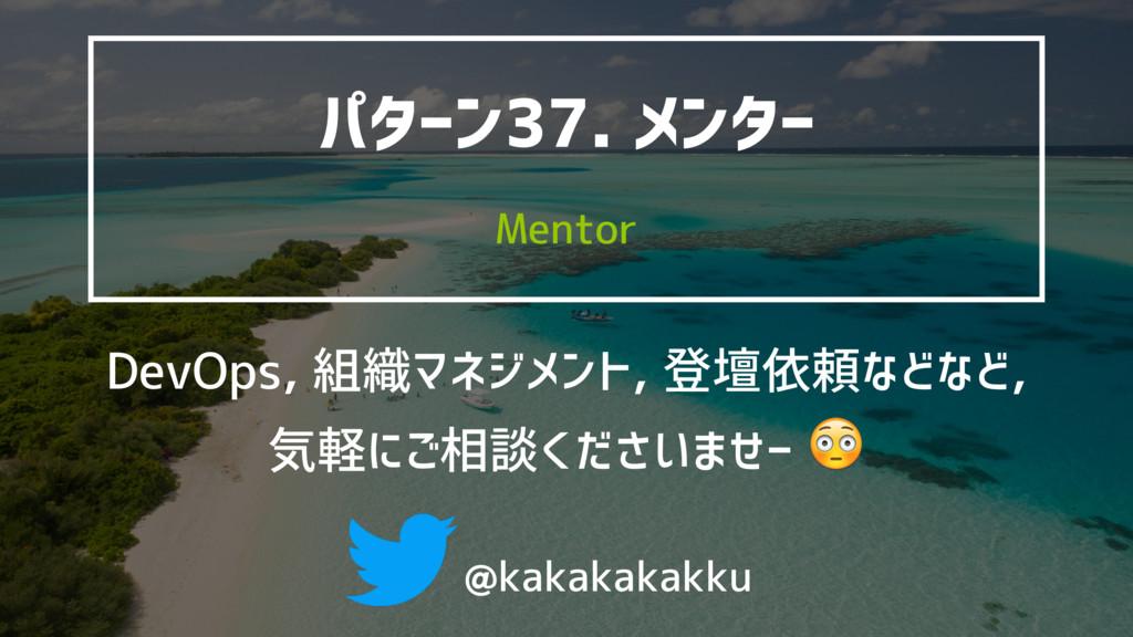 @kakakakakku Mentor パターン37. メンター DevOps, 組織マネジメ...