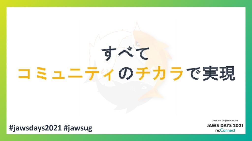 すべて コミュニティのチカラで実現 #jawsdays2021 #jawsug