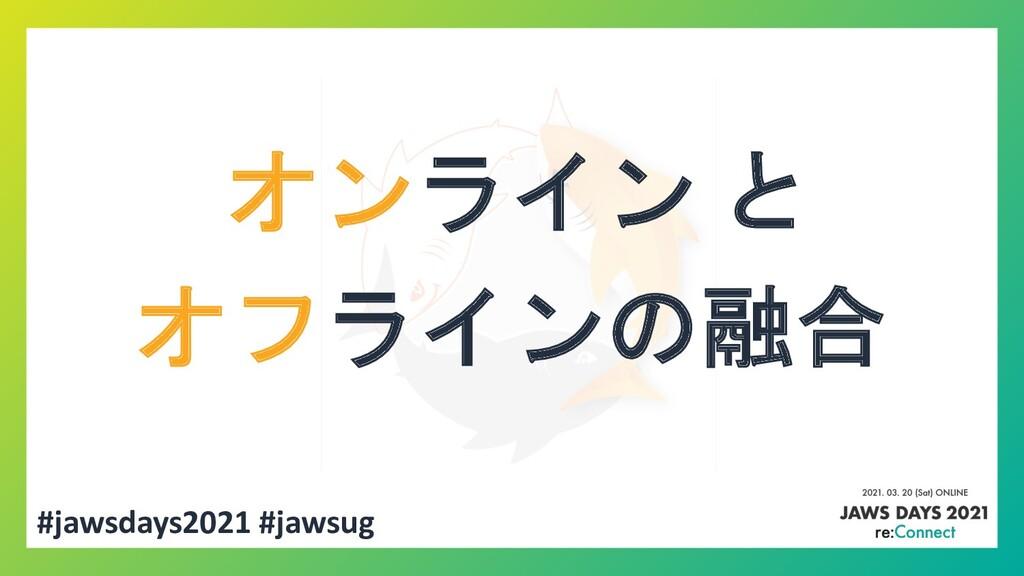 #jawsdays2021 #jawsug オンライン と オフラインの融合