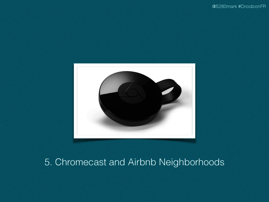 @5280mark #DroidconFR 5. Chromecast and Airbnb ...