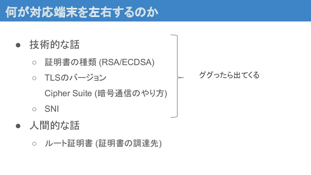 何が対応端末を左右するのか ● 技術的な話 ○ 証明書の種類 (RSA/ECDSA) ○ T...