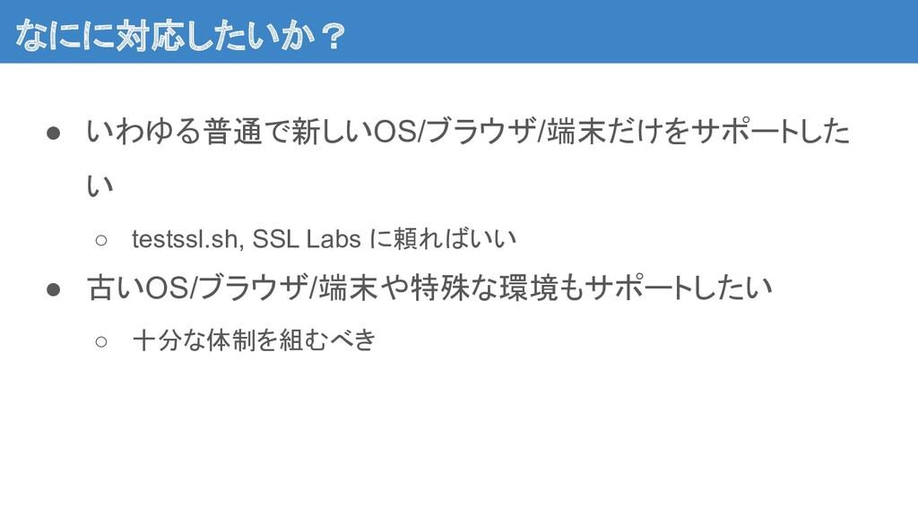 なにに対応したいか?  ● いわゆる普通で新しいOS/ブラウザ/端末だけをサポートした い...