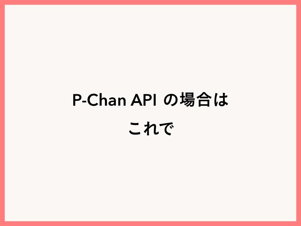 P-Chan APIͷ߹ ͜ΕͰ
