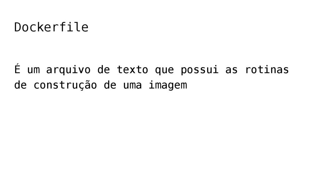 Dockerfile É um arquivo de texto que possui as ...