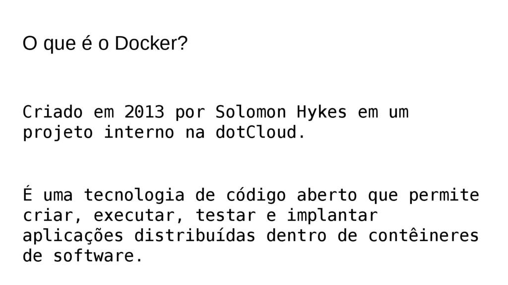 O que é o Docker? Criado em 2013 por Solomon Hy...