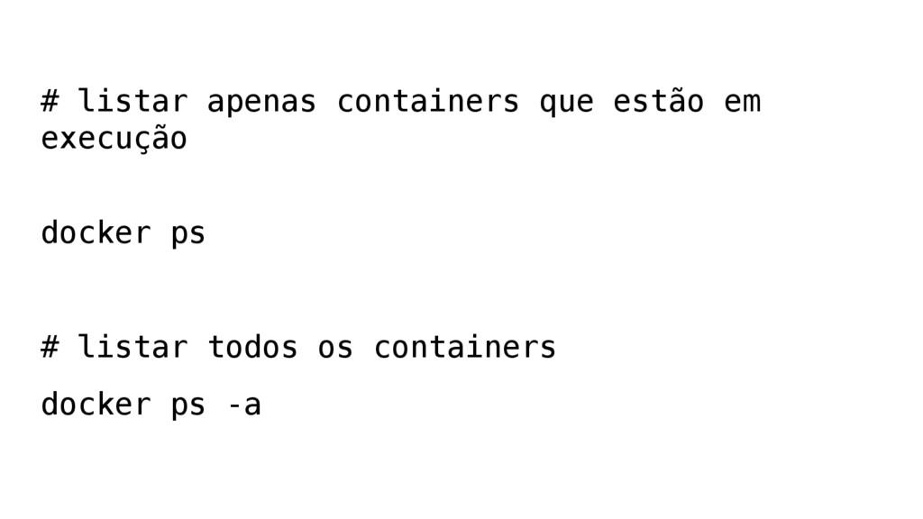 # listar apenas containers que estão em execuçã...