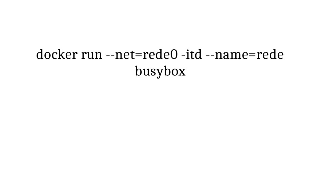 docker run --net=rede0 -itd --name=rede busybox