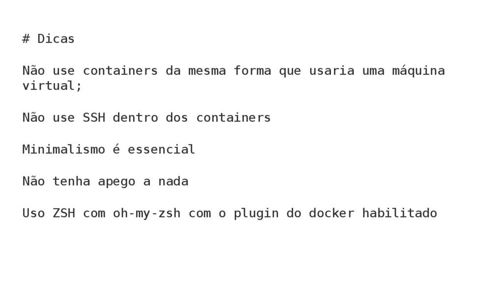 # Dicas Não use containers da mesma forma que u...
