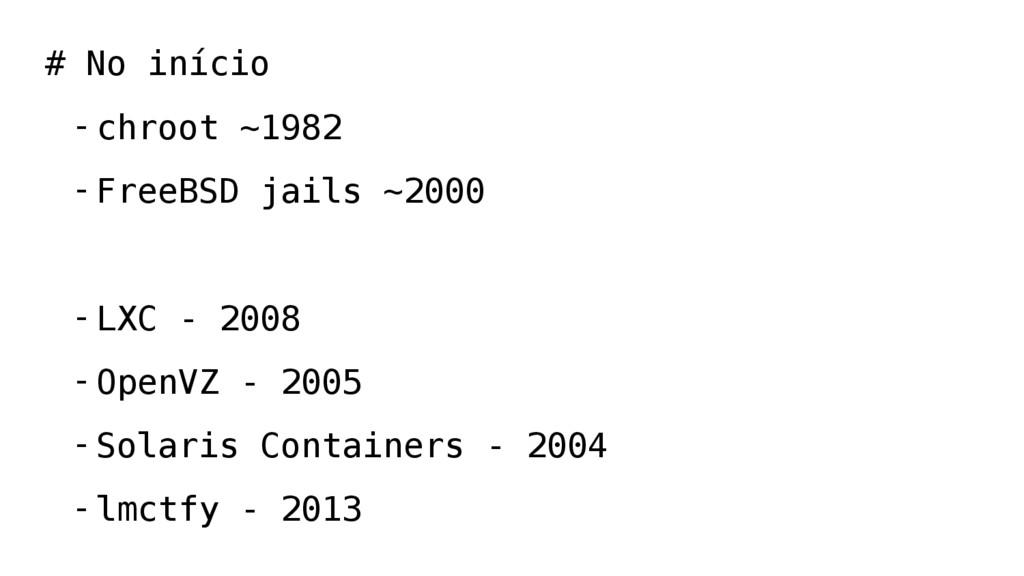# No início -chroot ~1982 -FreeBSD jails ~2000 ...