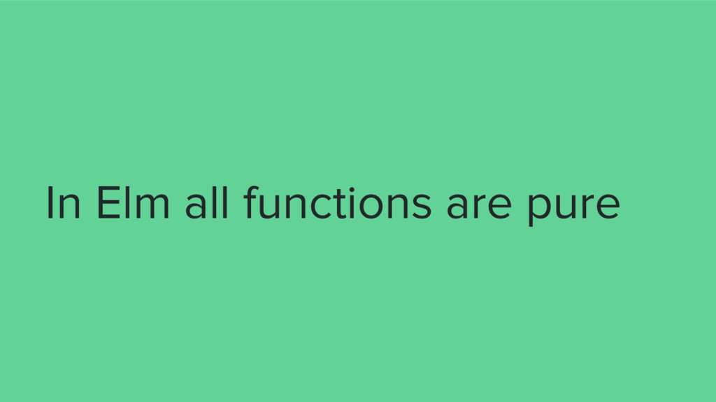 In Elm all functions are pure