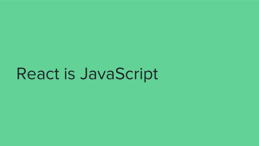 React is JavaScript