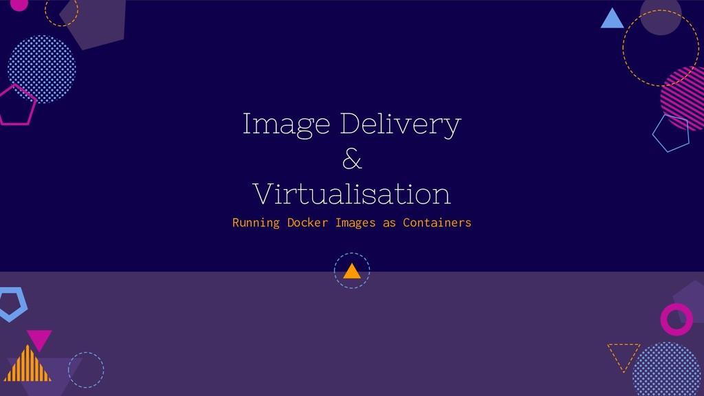 Image Delivery & Virtualisation Running Docker ...