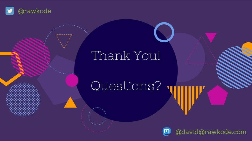 Thank You! Questions? @david@rawkode.com @rawko...