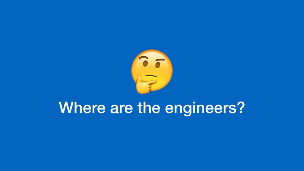 Where are the engineers?