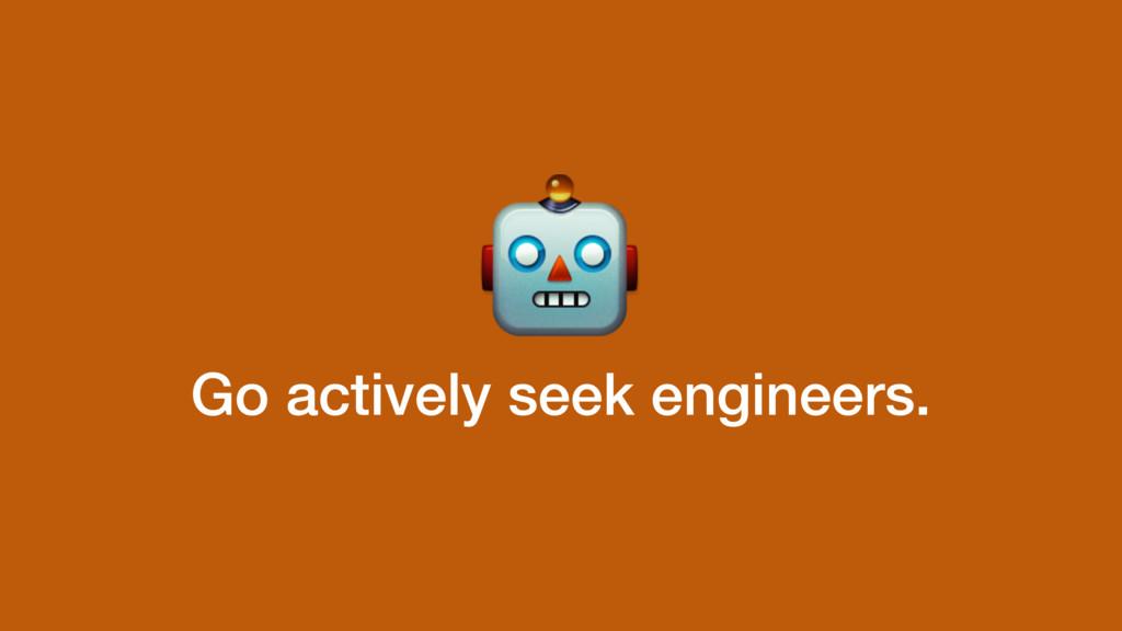 Go actively seek engineers.