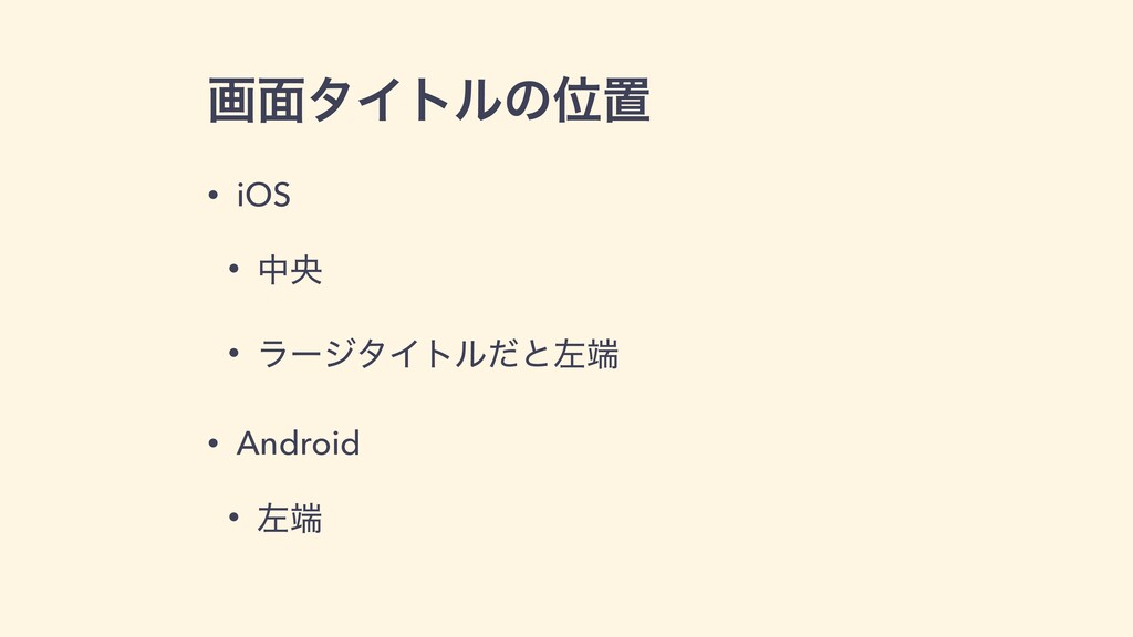 ը໘λΠτϧͷҐஔ • iOS • தԝ • ϥʔδλΠτϧͩͱࠨ • Android • ...