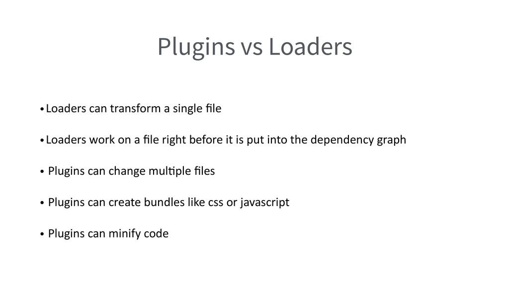 Plugins vs Loaders •Loaders can transform a sin...