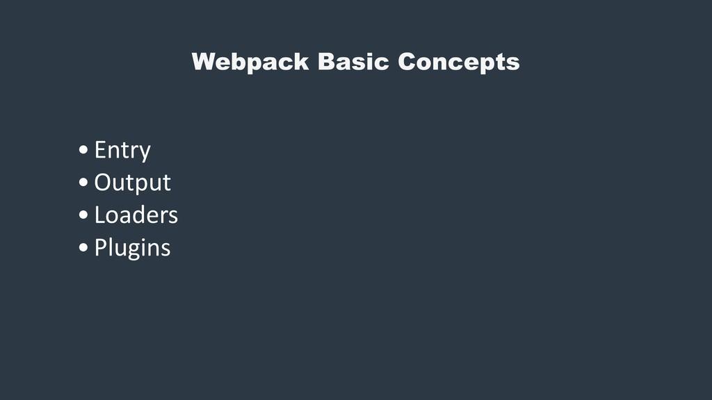 Webpack Basic Concepts •Entry •Output •Loaders ...