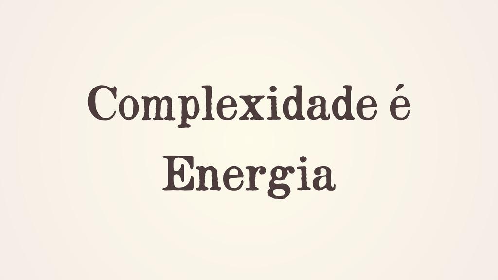 Complexidade é Energia