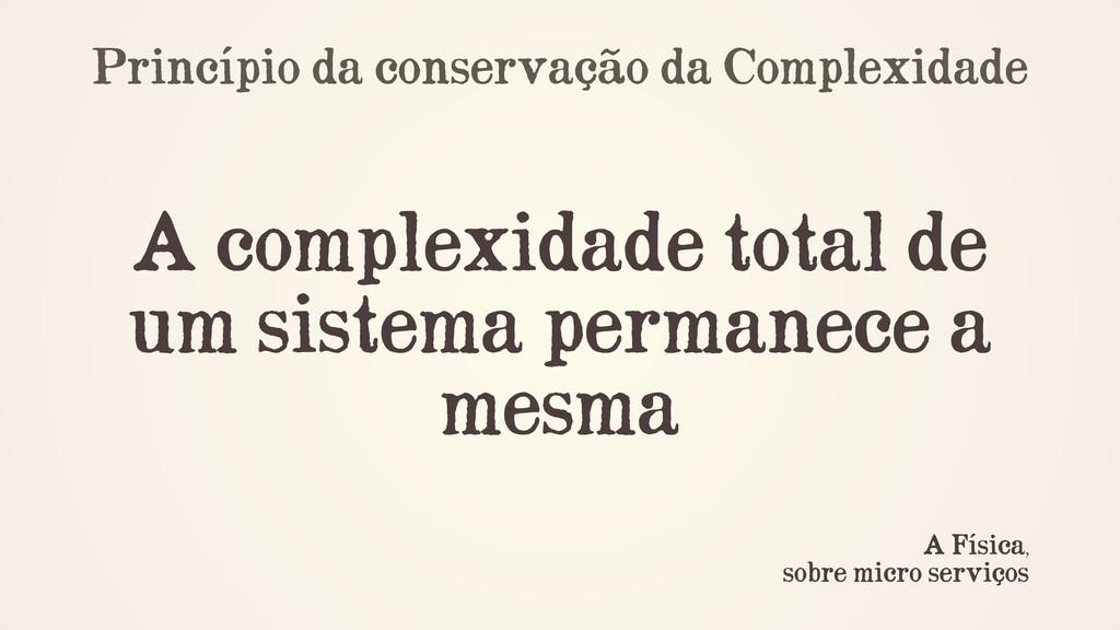 Princípio da conservação da Complexidade ! ! A ...