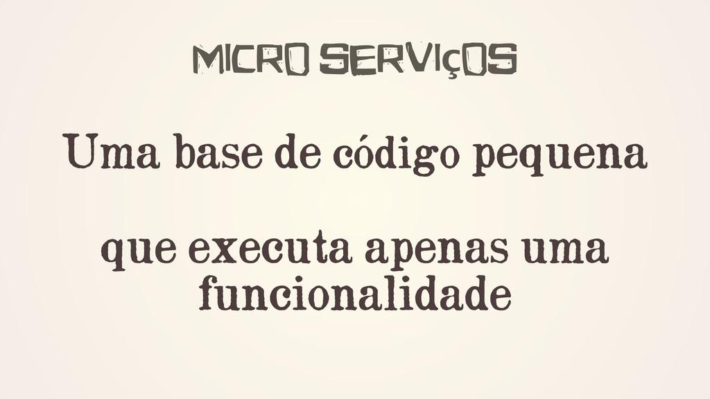 Micro serviços ! Uma base de código pequena ! q...