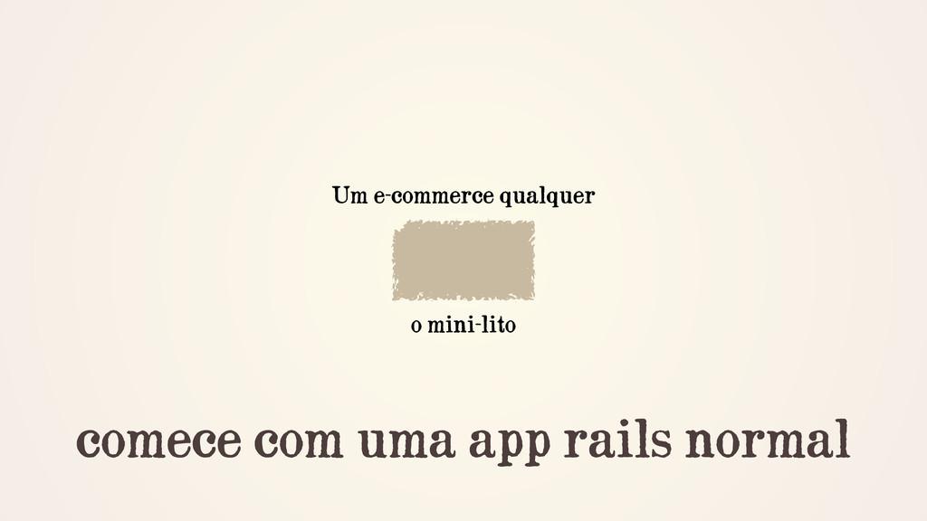 comece com uma app rails normal Um e-commerce q...