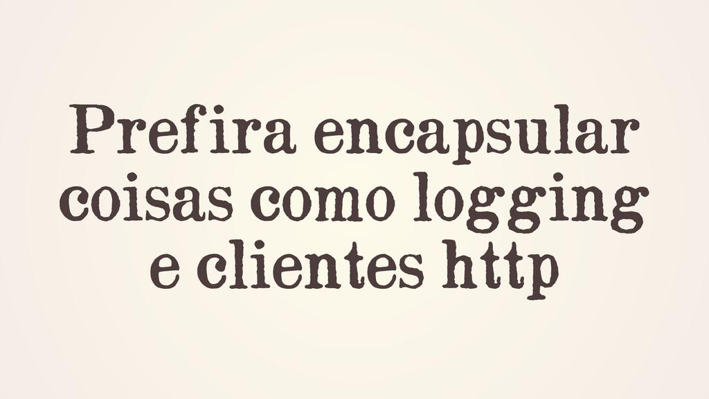 Prefira encapsular coisas como logging e client...