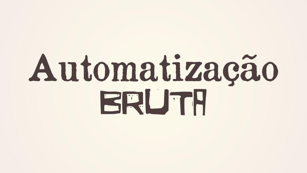 Automatização BRUTA