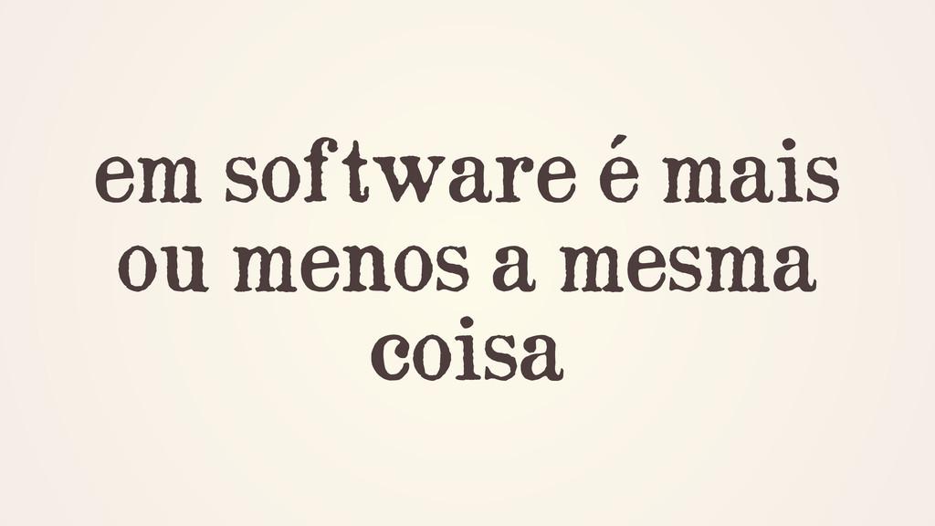 em software é mais ou menos a mesma coisa