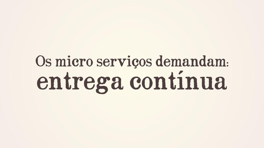 Os micro serviços demandam: entrega contínua