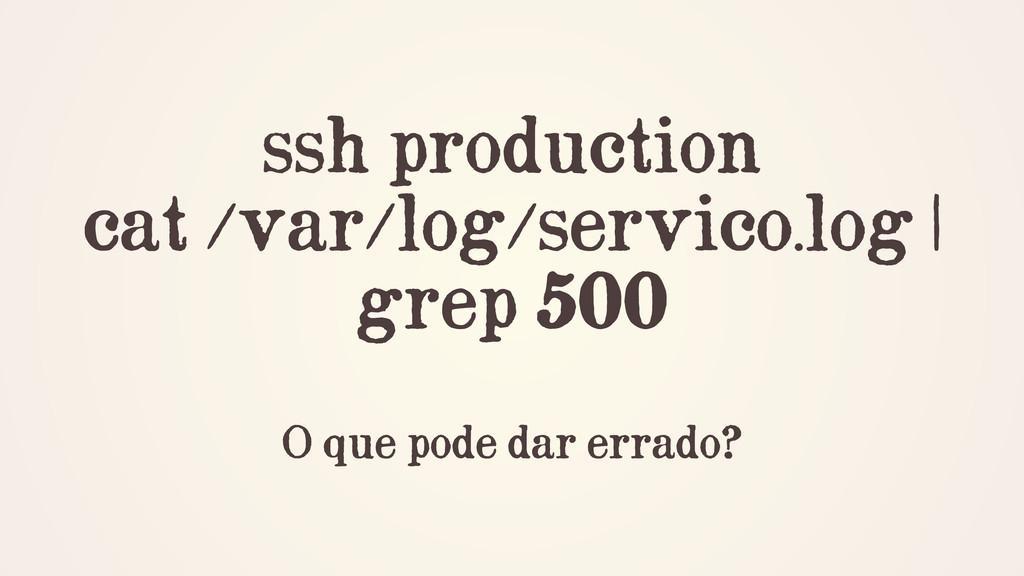 ssh production cat /var/log/servico.log | grep ...