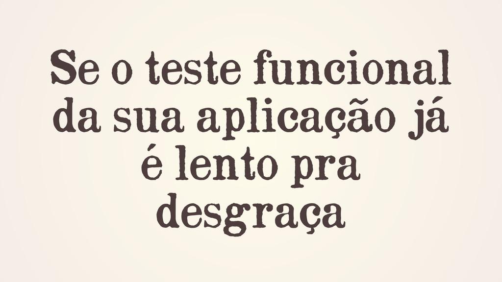 Se o teste funcional da sua aplicação já é lent...